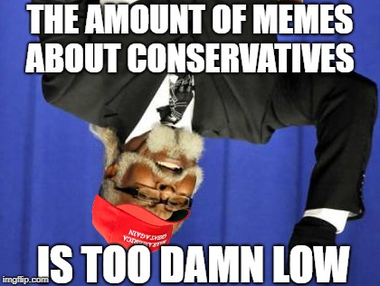 Too Damn High Meme | THE AMOUNT OF MEMES ABOUT CONSERVATIVES IS TOO DAMN LOW | image tagged in memes,too damn high,politics lol | made w/ Imgflip meme maker