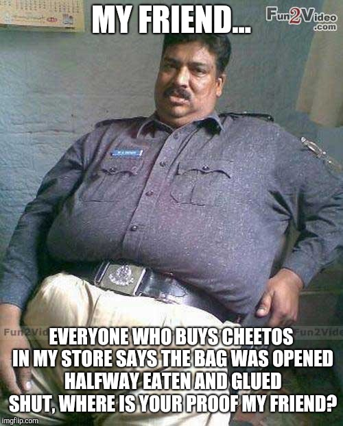 Ever wonder why bags of chips are always half empty? | MY FRIEND... EVERYONE WHO BUYS CHEETOS IN MY STORE SAYS THE BAG WAS OPENED HALFWAY EATEN AND GLUED SHUT, WHERE IS YOUR PROOF MY FRIEND? | image tagged in fat pakistani,memes | made w/ Imgflip meme maker