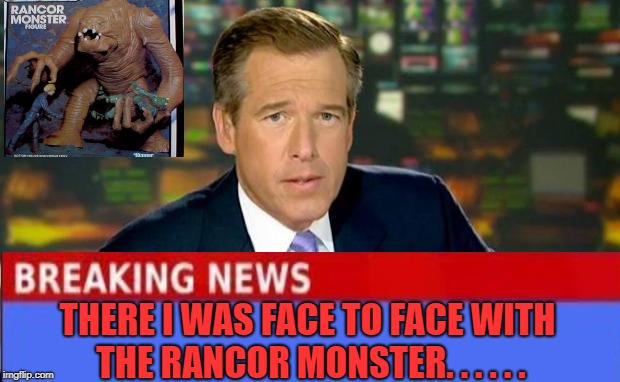 Brian Williams Was There | THERE I WAS FACE TO FACE WITH THE RANCOR MONSTER. . . . . . | image tagged in memes,brian williams was there,starwars,return of the jedi | made w/ Imgflip meme maker