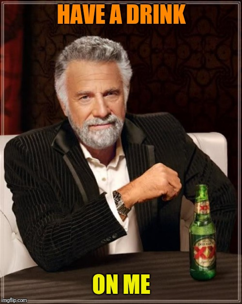 The Most Interesting Man In The World Meme | HAVE A DRINK ON ME | image tagged in memes,the most interesting man in the world | made w/ Imgflip meme maker