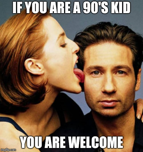 Scully Licks Mulder | IF YOU ARE A 90'S KID YOU ARE WELCOME | image tagged in scully licks mulder | made w/ Imgflip meme maker
