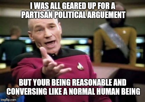 Picard Wtf Meme | I WAS ALL GEARED UP FOR A PARTISAN POLITICAL ARGUEMENT BUT YOUR BEING REASONABLE AND CONVERSING LIKE A NORMAL HUMAN BEING | image tagged in memes,picard wtf | made w/ Imgflip meme maker