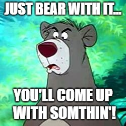 Baloo | JUST BEAR WITH IT... YOU'LL COME UP WITH SOMTHIN'! | image tagged in baloo | made w/ Imgflip meme maker