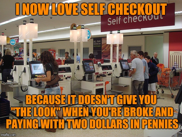 "I NOW LOVE SELF CHECKOUT BECAUSE IT DOESN'T GIVE YOU ""THE LOOK"" WHEN YOU'RE BROKE AND PAYING WITH TWO DOLLARS IN PENNIES 