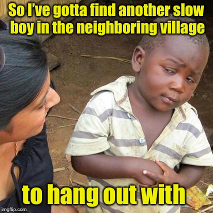 Third World Skeptical Kid Meme | So I've gotta find another slow boy in the neighboring village to hang out with | image tagged in memes,third world skeptical kid | made w/ Imgflip meme maker