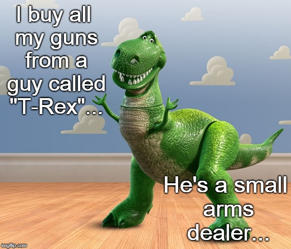 "Another terrible pun... | I buy all my guns from a guy called ""T-Rex""... He's a small arms dealer... 
