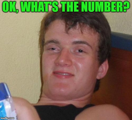 10 Guy Meme | OK, WHAT'S THE NUMBER? | image tagged in memes,10 guy | made w/ Imgflip meme maker