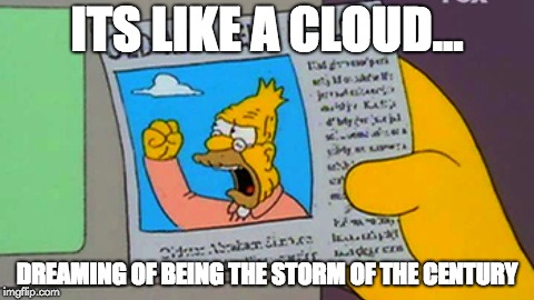 ITS LIKE A CLOUD... DREAMING OF BEING THE STORM OF THE CENTURY | image tagged in old man yells at cloud | made w/ Imgflip meme maker