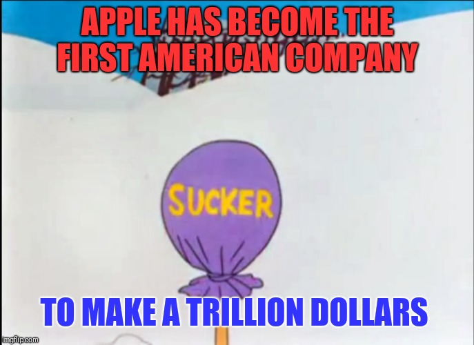 Thanks suckers  | APPLE HAS BECOME THE FIRST AMERICAN COMPANY TO MAKE A TRILLION DOLLARS | image tagged in looney tunes sucker,apple,scumbags,overpriced | made w/ Imgflip meme maker
