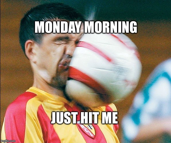 Monday Morning  | MONDAY MORNING JUST HIT ME | image tagged in getting hit in the face by a soccer ball,monday mornings | made w/ Imgflip meme maker