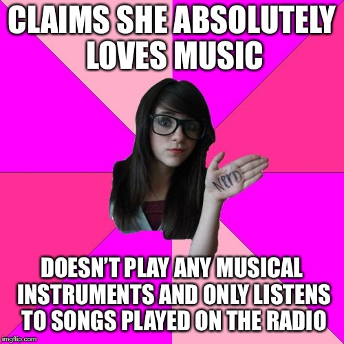 Idiot Nerd Girl | CLAIMS SHE ABSOLUTELY LOVES MUSIC DOESN'T PLAY ANY MUSICAL INSTRUMENTS AND ONLY LISTENS TO SONGS PLAYED ON THE RADIO | image tagged in memes,idiot nerd girl,music | made w/ Imgflip meme maker