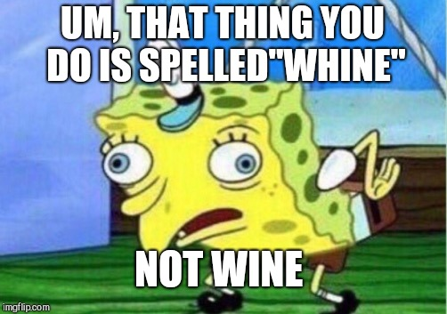 "Mocking Spongebob Meme | UM, THAT THING YOU DO IS SPELLED""WHINE"" NOT WINE 