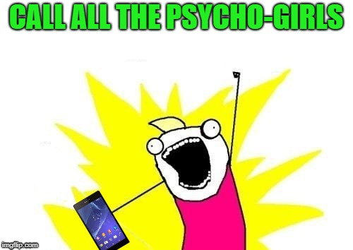 CALL ALL THE PSYCHO-GIRLS | made w/ Imgflip meme maker