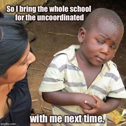 Third World Skeptical Kid Meme | So I bring the whole school for the uncoordinated with me next time. | image tagged in memes,third world skeptical kid | made w/ Imgflip meme maker