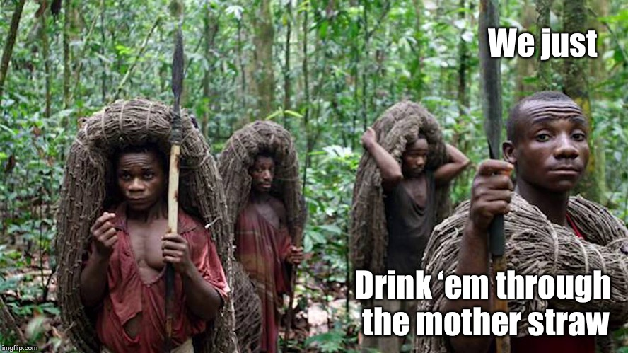 We just Drink 'em through the mother straw | made w/ Imgflip meme maker