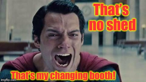 Superman shout | That's no shed That's my changing booth! | image tagged in superman shout | made w/ Imgflip meme maker