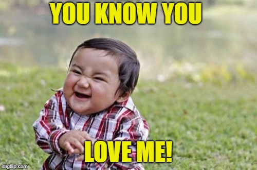 Evil Toddler Meme | YOU KNOW YOU LOVE ME! | image tagged in memes,evil toddler | made w/ Imgflip meme maker