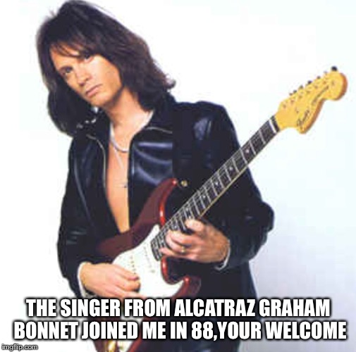 THE SINGER FROM ALCATRAZ GRAHAM BONNET JOINED ME IN 88,YOUR WELCOME | made w/ Imgflip meme maker
