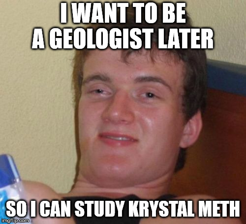 10 Guy as geologist ! ! ! | I WANT TO BE A GEOLOGIST LATER SO I CAN STUDY KRYSTAL METH | image tagged in memes,10 guy,krystal meth,drugs,geology,funny | made w/ Imgflip meme maker