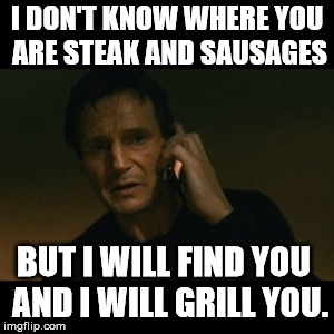 Liam Neeson Taken | I DON'T KNOW WHERE YOU ARE STEAK AND SAUSAGES BUT I WILL FIND YOU  AND I WILL GRILL YOU. | image tagged in memes,liam neeson taken | made w/ Imgflip meme maker