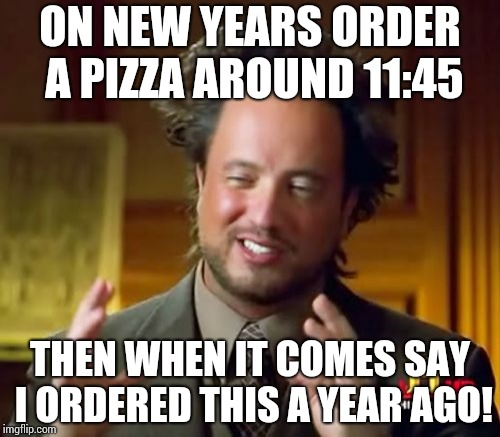Ancient Aliens Meme | ON NEW YEARS ORDER A PIZZA AROUND 11:45 THEN WHEN IT COMES SAY I ORDERED THIS A YEAR AGO! | image tagged in memes,ancient aliens | made w/ Imgflip meme maker