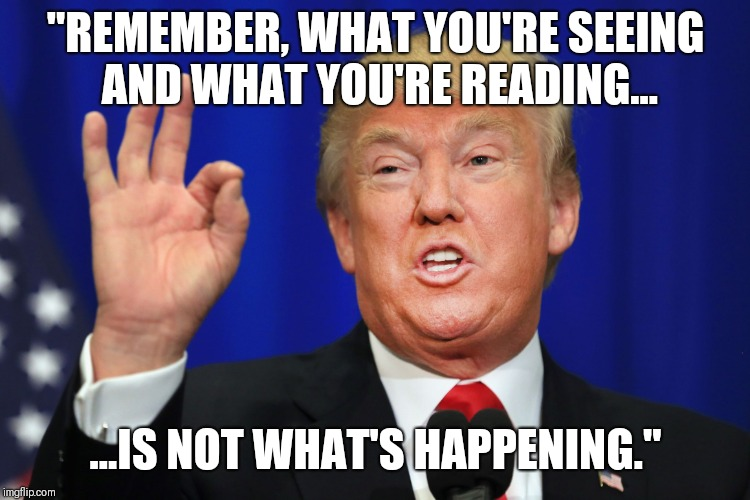 """REMEMBER, WHAT YOU'RE SEEING AND WHAT YOU'RE READING... ...IS NOT WHAT'S HAPPENING."" 