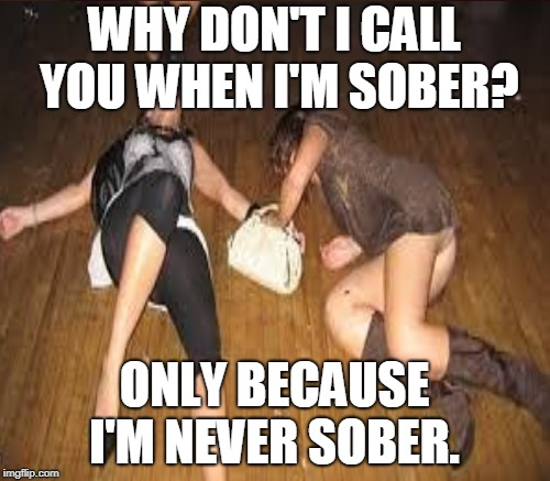 I used to only be attracted to women who were like this...glad I'm over that. | WHY DON'T I CALL YOU WHEN I'M SOBER? ONLY BECAUSE I'M NEVER SOBER. | image tagged in drunk girls,drunk girl,thank god,sober,over it,memes | made w/ Imgflip meme maker