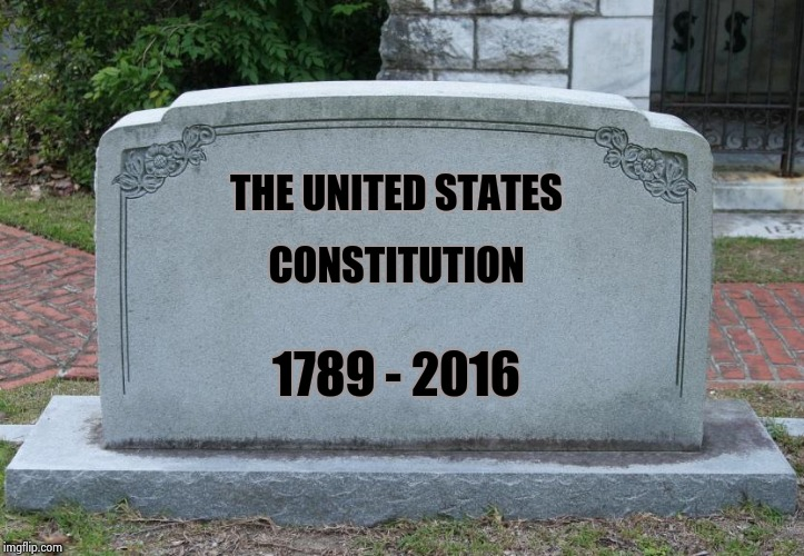 Interpret this anyway you like | THE UNITED STATES 1789 - 2016 CONSTITUTION | image tagged in blank tombstone,politicians suck,dead,us constitution,arrogance,kills | made w/ Imgflip meme maker