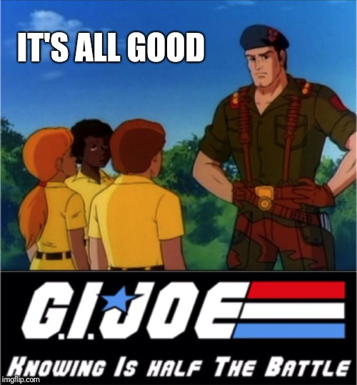 GI Joe Now We Know | IT'S ALL GOOD | image tagged in gi joe now we know | made w/ Imgflip meme maker