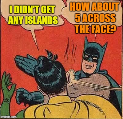 Batman Slapping Robin Meme | I DIDN'T GET ANY ISLANDS HOW ABOUT 5 ACROSS THE FACE? | image tagged in memes,batman slapping robin | made w/ Imgflip meme maker