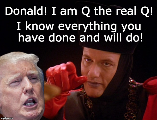 Q - the real Q - Trump Guilt! | Donald! I am Q the real Q! I know everything you have done and will do! | image tagged in trump unfit unqualified dangerous,q star trek,the real q,q has the goods on trump,trump obstruction,conspiracy | made w/ Imgflip meme maker