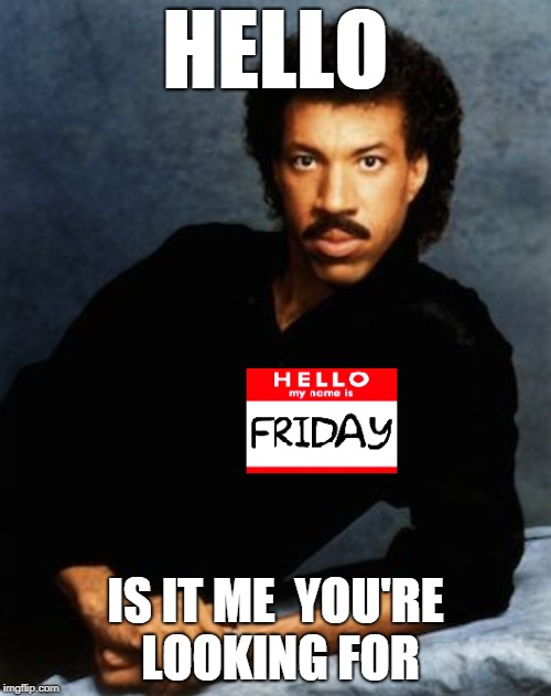 (FRIDAY) Hello, Is It Me You're Looking For?  | HELLO IS IT ME  YOU'RE LOOKING FOR | image tagged in lionel richie,hello,friday,happy friday | made w/ Imgflip meme maker