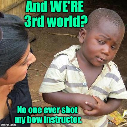Third World Skeptical Kid Meme | And WE'RE 3rd world? No one ever shot my bow instructor. | image tagged in memes,third world skeptical kid | made w/ Imgflip meme maker