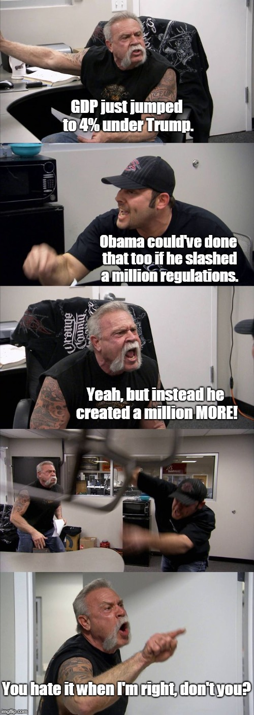 American Chopper Argument | GDP just jumped to 4% under Trump. Obama could've done that too if he slashed a million regulations. Yeah, but instead he created a million  | image tagged in memes,american chopper argument,donald trump,economy,trump,truth | made w/ Imgflip meme maker