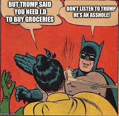 You need i.d to buy groceries  | BUT TRUMP SAID YOU NEED I.D TO BUY GROCERIES DON'T LISTEN TO TRUMP HE'S AN ASSHOLE! | image tagged in memes,batman slapping robin,trump said you need id to buy groceries,trump meme,trump grocery meme | made w/ Imgflip meme maker