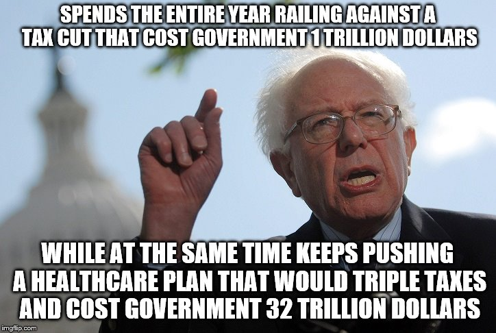 Bernie Sanders is Insane |  SPENDS THE ENTIRE YEAR RAILING AGAINST A TAX CUT THAT COST GOVERNMENT 1 TRILLION DOLLARS; WHILE AT THE SAME TIME KEEPS PUSHING A HEALTHCARE PLAN THAT WOULD TRIPLE TAXES AND COST GOVERNMENT 32 TRILLION DOLLARS | image tagged in bernie sanders,taxes,healthcare,government | made w/ Imgflip meme maker