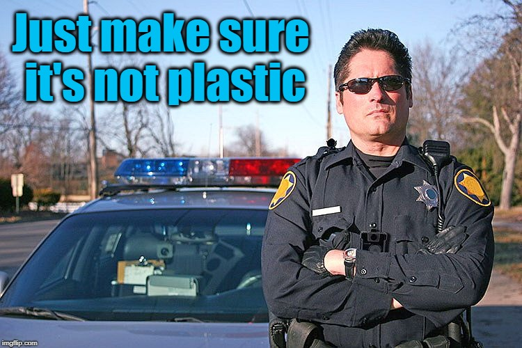 police | Just make sure it's not plastic | image tagged in police | made w/ Imgflip meme maker
