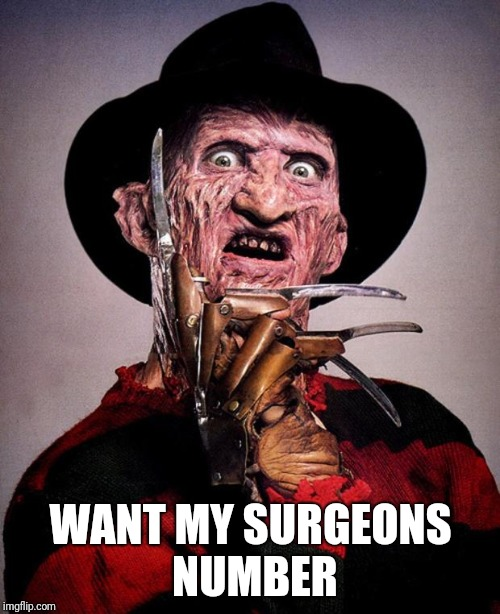 Freddy Krueger face | WANT MY SURGEONS NUMBER | image tagged in freddy krueger face | made w/ Imgflip meme maker