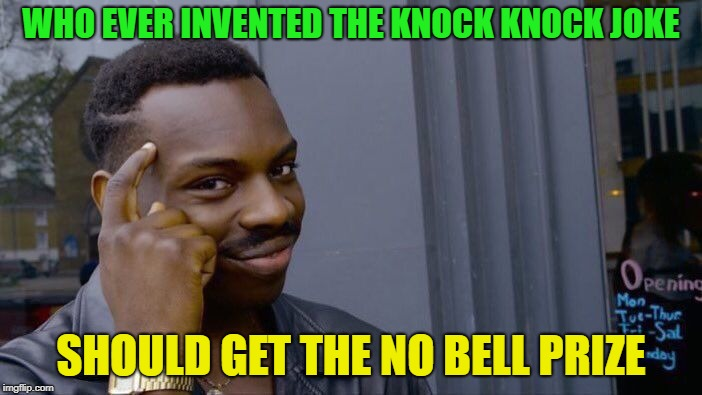 knock, knock ! | WHO EVER INVENTED THE KNOCK KNOCK JOKE SHOULD GET THE NO BELL PRIZE | image tagged in memes,roll safe think about it,funny,knock knock | made w/ Imgflip meme maker