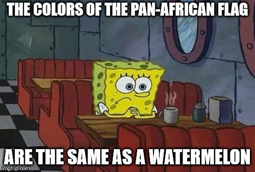 An awkward realization | THE COLORS OF THE PAN-AFRICAN FLAG ARE THE SAME AS A WATERMELON | image tagged in spongebob coffee | made w/ Imgflip meme maker