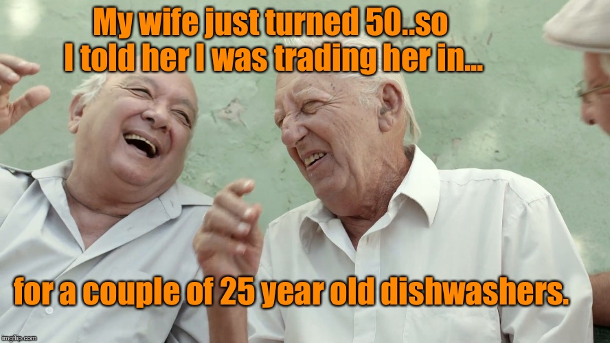 They don't make 'em like they used to | My wife just turned 50..so I told her I was trading her in... for a couple of 25 year old dishwashers. | image tagged in funny meme,humor,marriage humor,old men laughing | made w/ Imgflip meme maker