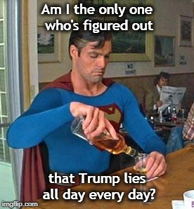 When bitter reality finally hits... | Am I the only one who's figured out that Trump lies all day every day? | image tagged in drunk superman,trump,lie | made w/ Imgflip meme maker