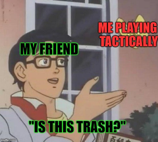 "Every game... | MY FRIEND ME PLAYING TACTICALLY ""IS THIS TRASH?"" 