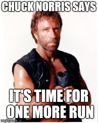 Chuck Norris Week Return? | CHUCK NORRIS SAYS IT'S TIME FOR ONE MORE RUN | image tagged in memes,chuck norris flex,chuck norris,chuck norris week,sir_unknown | made w/ Imgflip meme maker