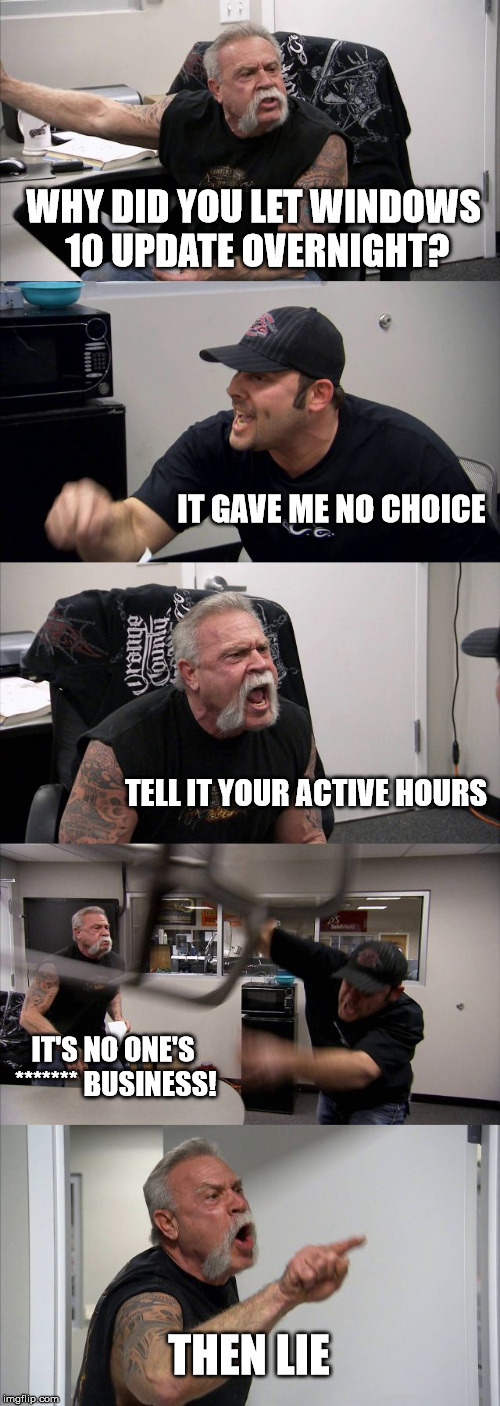 American Chopper Argument Meme | WHY DID YOU LET WINDOWS 10 UPDATE OVERNIGHT? IT GAVE ME NO CHOICE TELL IT YOUR ACTIVE HOURS IT'S NO ONE'S ******* BUSINESS! THEN LIE | image tagged in memes,american chopper argument,windows 10 | made w/ Imgflip meme maker
