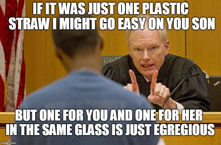 Plastic Straws Are Tools Of The Devil | IF IT WAS JUST ONE PLASTIC STRAW I MIGHT GO EASY ON YOU SON BUT ONE FOR YOU AND ONE FOR HER IN THE SAME GLASS IS JUST EGREGIOUS | image tagged in plastic straws | made w/ Imgflip meme maker