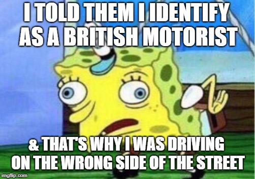 Mocking Spongebob Meme | I TOLD THEM I IDENTIFY AS A BRITISH MOTORIST & THAT'S WHY I WAS DRIVING ON THE WRONG SIDE OF THE STREET | image tagged in memes,mocking spongebob | made w/ Imgflip meme maker