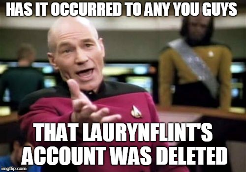 I wonder why | HAS IT OCCURRED TO ANY YOU GUYS THAT LAURYNFLINT'S ACCOUNT WAS DELETED | image tagged in memes,picard wtf,curry2017,deleted accounts | made w/ Imgflip meme maker
