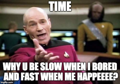 Picard Wtf Meme | TIME WHY U BE SLOW WHEN I BORED AND FAST WHEN ME HAPPEEEE? | image tagged in memes,picard wtf | made w/ Imgflip meme maker