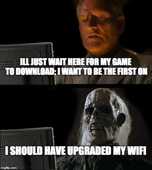 Ill Just Wait Here Meme | ILL JUST WAIT HERE FOR MY GAME TO DOWNLOAD; I WANT TO BE THE FIRST ON I SHOULD HAVE UPGRADED MY WIFI | image tagged in memes,ill just wait here | made w/ Imgflip meme maker